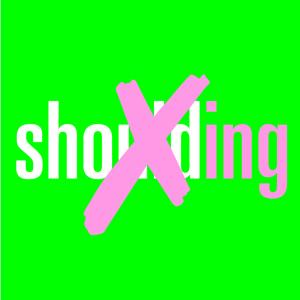 Stop shoulding!